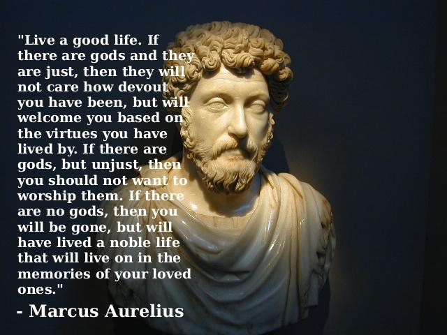 Live a good life. If there are gods and they are just, then they will not care how devout you have been, but will welcome you based on the virtues you have lived by. If there are gods, but unjust, then you should not want to worship them. If there are no gods, then you will be gone, but will have lived a nobel life that will live on in the memories of your loved ones. -Marcus Aurelius